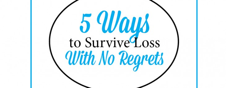 5 Ways to Survive a Loss – With No Regrets