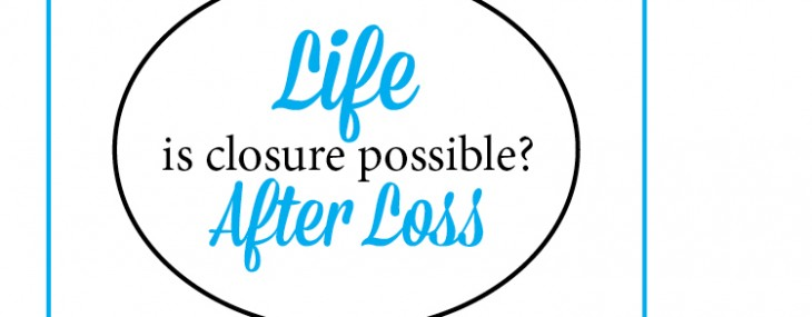 Life After Loss – Is Closure Possible?